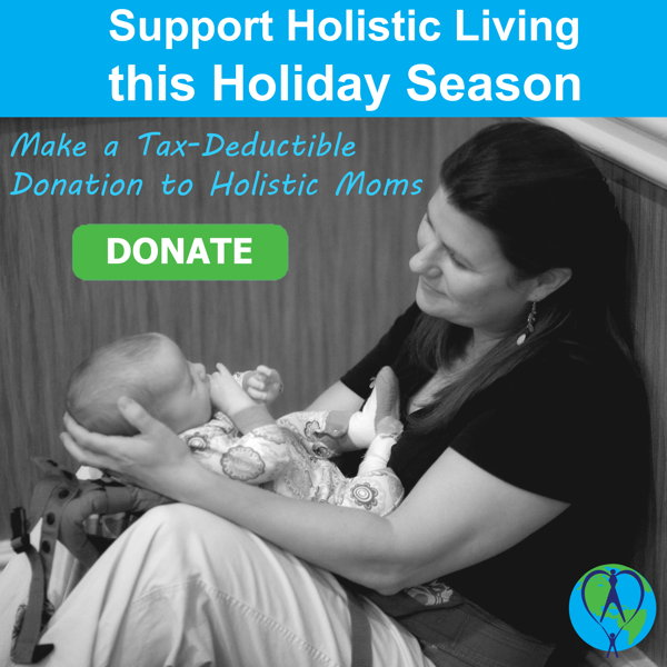 Support Holistic Living this Holiday Season - Make a text-deductible donation to Holistic Moms
