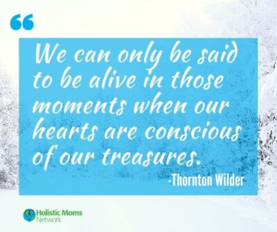 """We can only be said to be alive in those moments when our hearts are conscious of our treasures."" -Thornton Wilder"